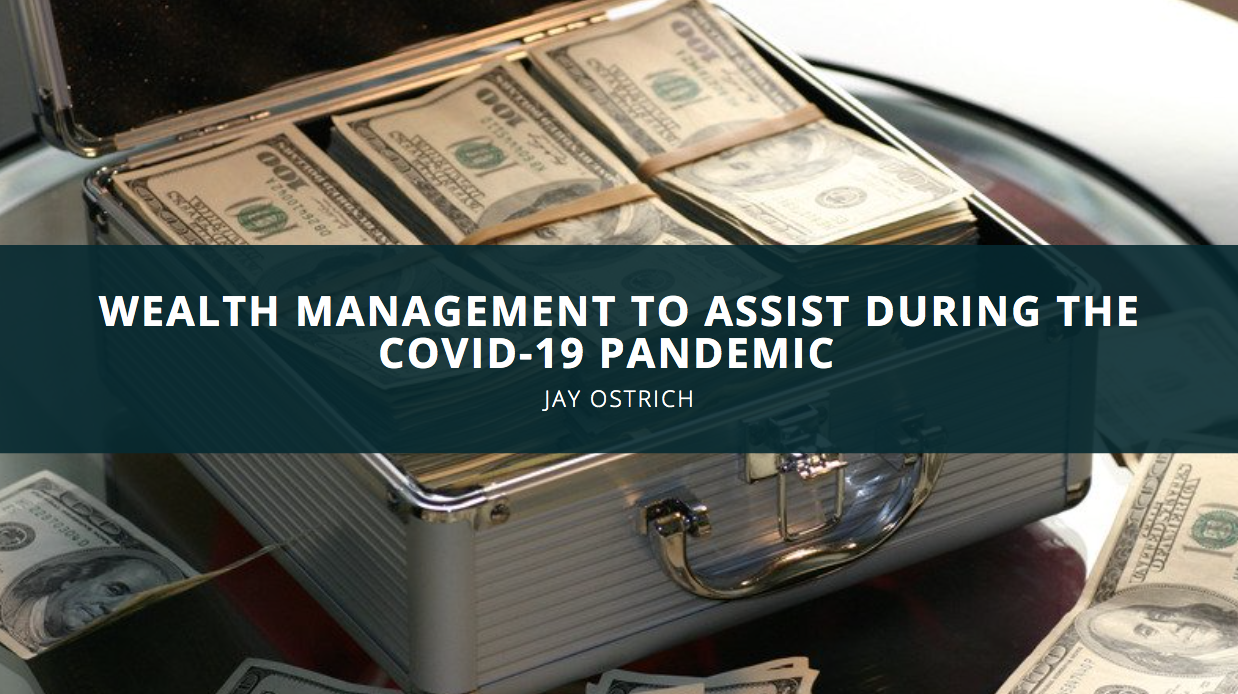 Jay Ostrich Shares His Experience with Wealth Management to Assist During the COVID-19 Pandemic